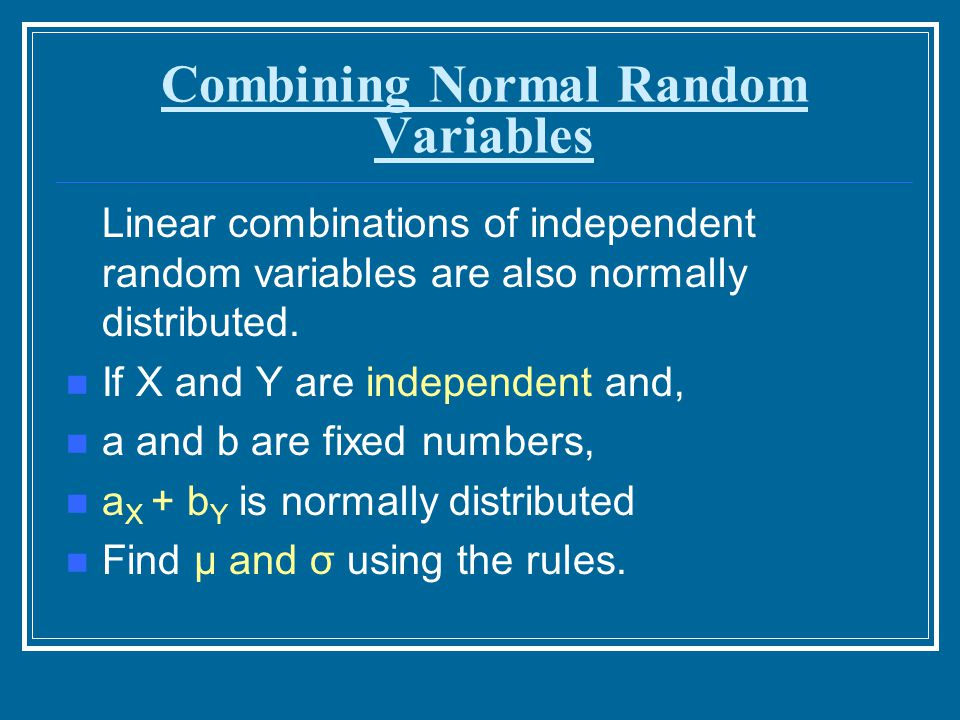 Combining Normal Random Variables Linear combinations of independent random variables are also normally distributed. If X and Y are independent and, a