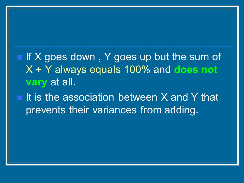 If X goes down, Y goes up but the sum of X + Y always equals 100% and does not vary at all. It is the association between X and Y that prevents their