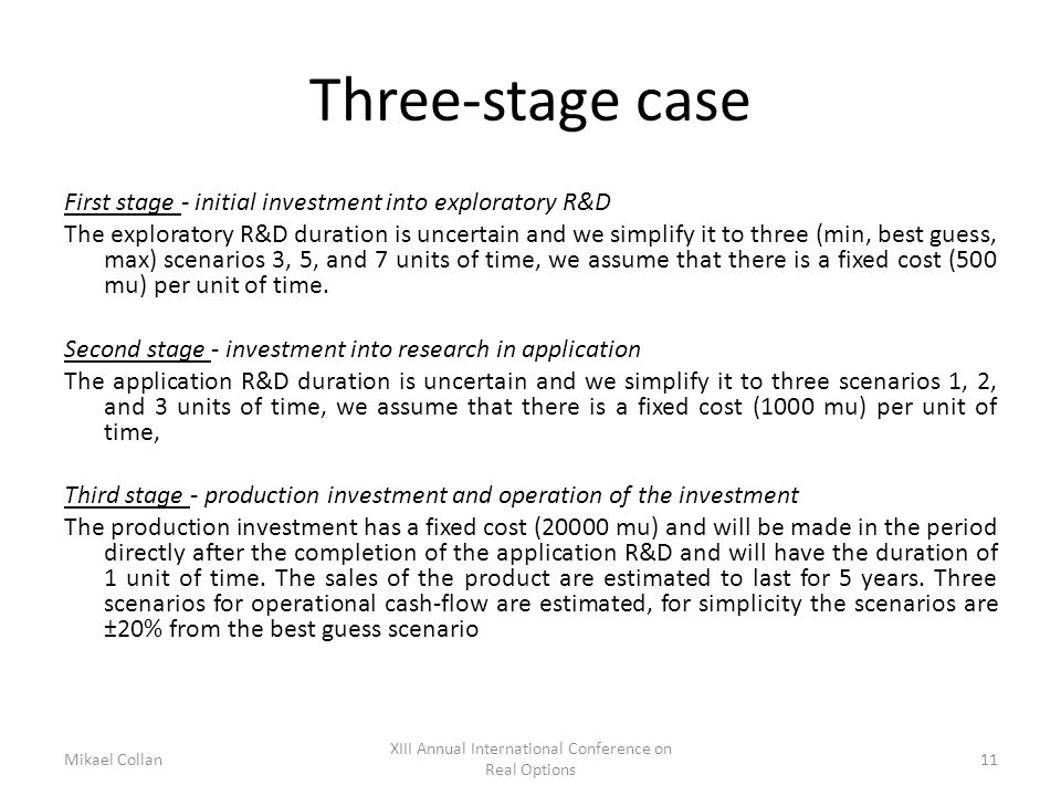 Three-stage case First stage - initial investment into exploratory R&D The exploratory R&D duration is uncertain and we simplify it to three (min, best guess, max) scenarios 3, 5, and 7 units of time, we assume that there is a fixed cost (500 mu) per unit of time.
