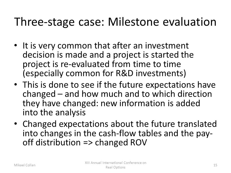 Three-stage case: Milestone evaluation It is very common that after an investment decision is made and a project is started the project is re-evaluated from time to time (especially common for R&D investments) This is done to see if the future expectations have changed – and how much and to which direction they have changed: new information is added into the analysis Changed expectations about the future translated into changes in the cash-flow tables and the pay- off distribution => changed ROV Mikael Collan XIII Annual International Conference on Real Options 15