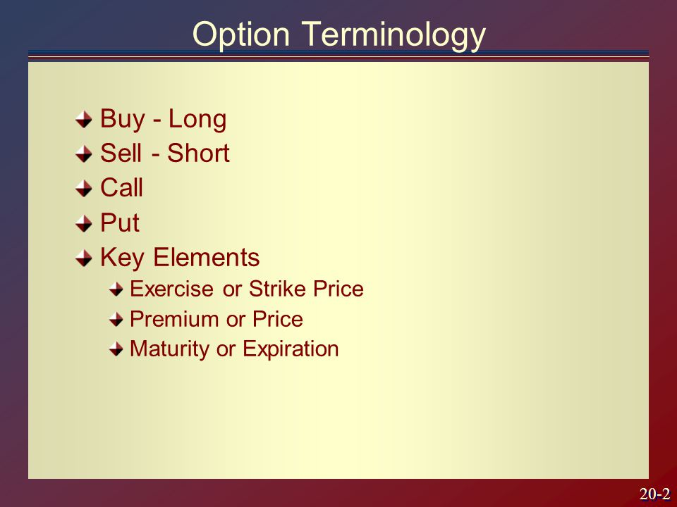 20-2 Buy - Long Sell - Short Call Put Key Elements Exercise or Strike Price Premium or Price Maturity or Expiration Option Terminology