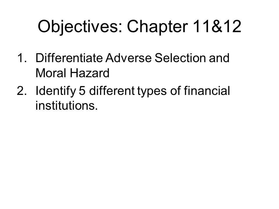 Objectives: Chapter 11&12 1.Differentiate Adverse Selection and Moral Hazard 2.Identify 5 different types of financial institutions.