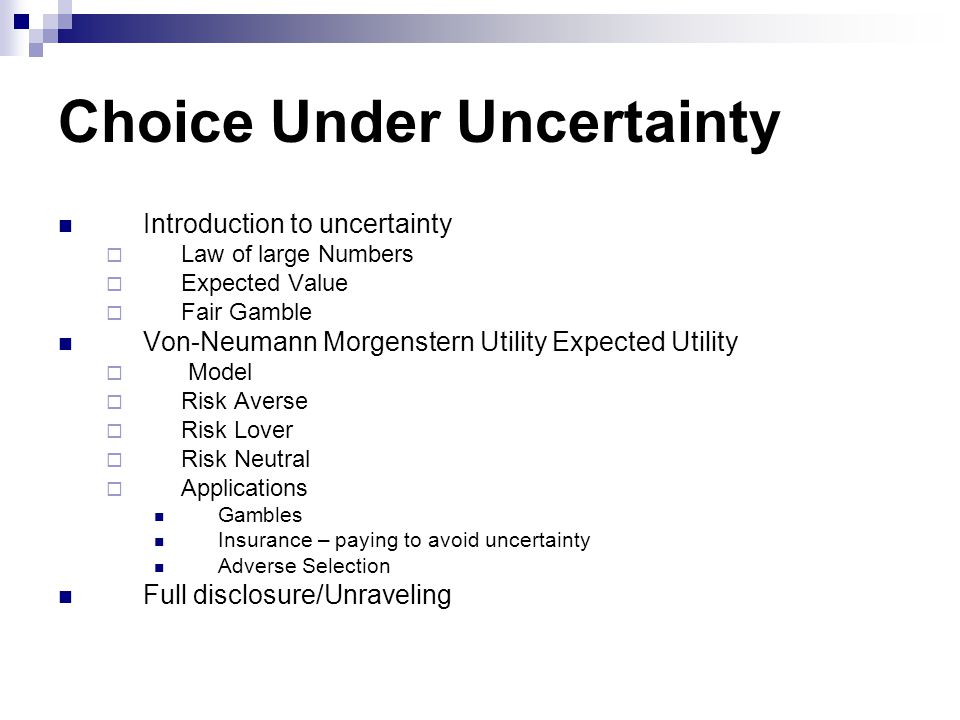 Choice Under Uncertainty Introduction to uncertainty  Law of large Numbers  Expected Value  Fair Gamble Von-Neumann Morgenstern Utility Expected Ut