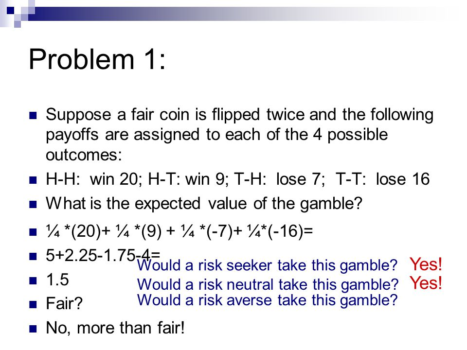 Problem 1: Suppose a fair coin is flipped twice and the following payoffs are assigned to each of the 4 possible outcomes: H-H: win 20; H-T: win 9; T-