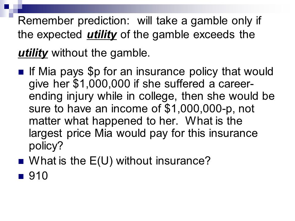 Remember prediction: will take a gamble only if the expected utility of the gamble exceeds the utility without the gamble. If Mia pays $p for an insur