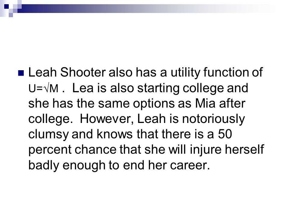 Leah Shooter also has a utility function of U=√M. Lea is also starting college and she has the same options as Mia after college. However, Leah is not