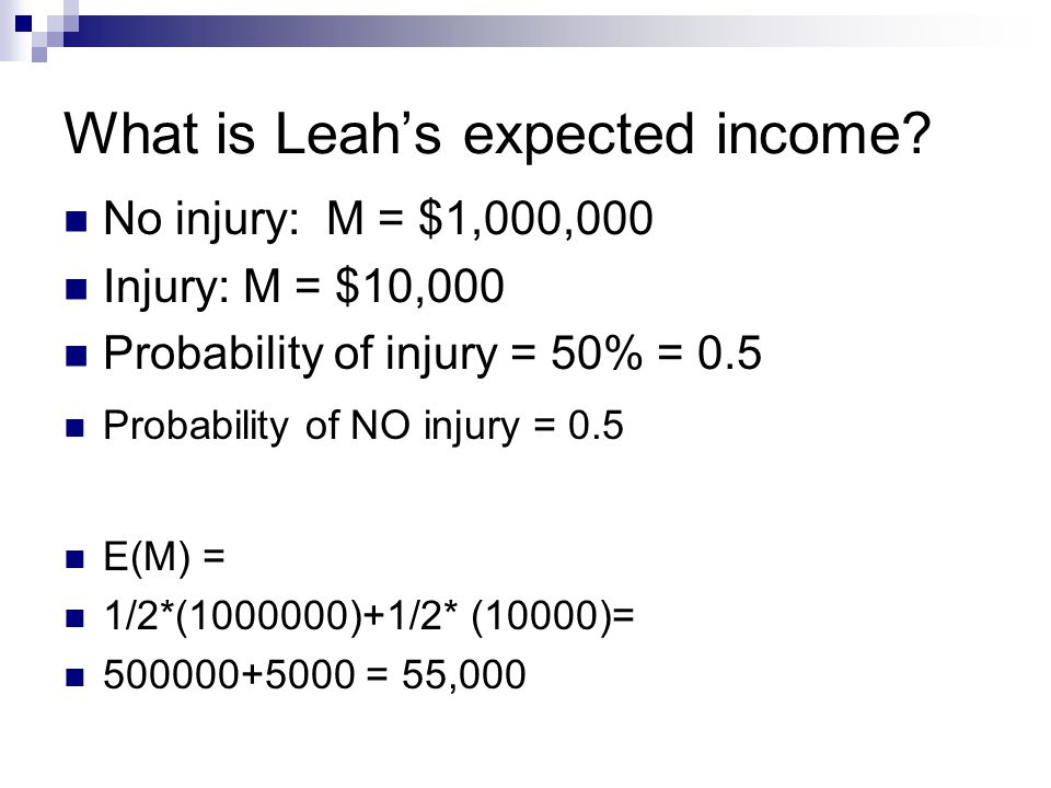 What is Leah's expected income? No injury: M = $1,000,000 Injury: M = $10,000 Probability of injury = 50% = 0.5 E(M) = 1/2*(1000000)+1/2* (10000)= 500