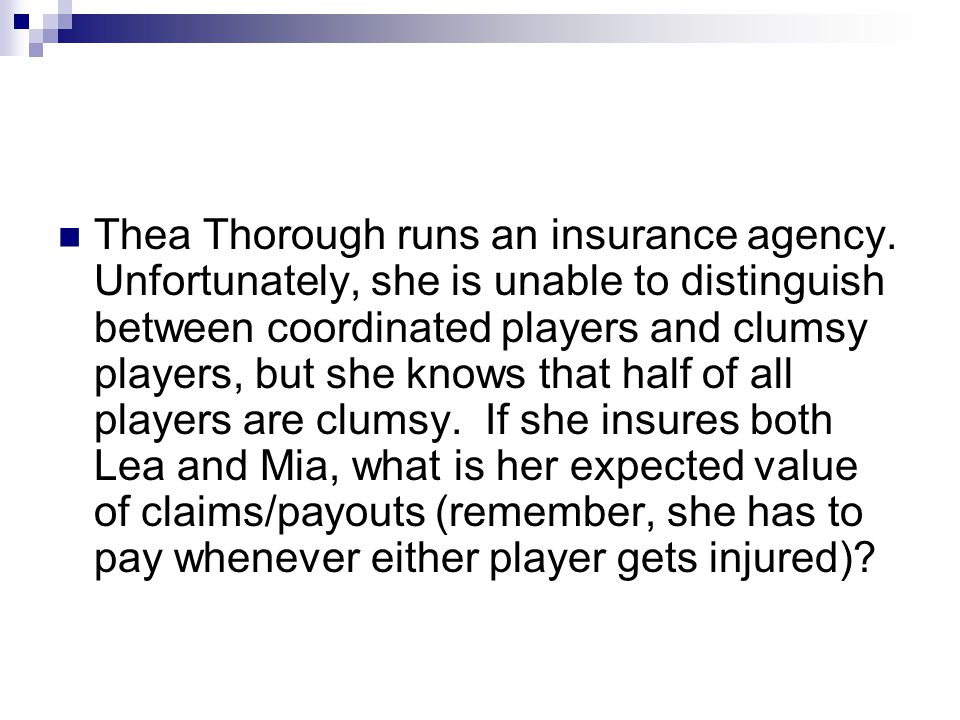 Thea Thorough runs an insurance agency. Unfortunately, she is unable to distinguish between coordinated players and clumsy players, but she knows that