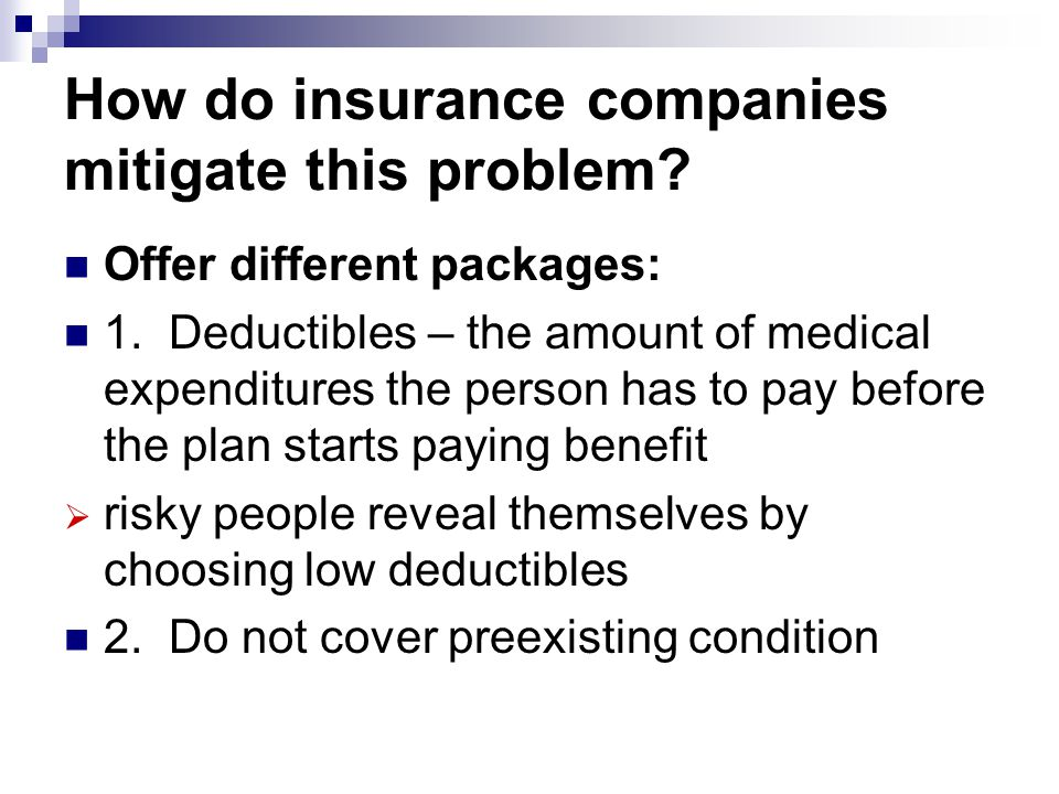 How do insurance companies mitigate this problem? Offer different packages: 1. Deductibles – the amount of medical expenditures the person has to pay