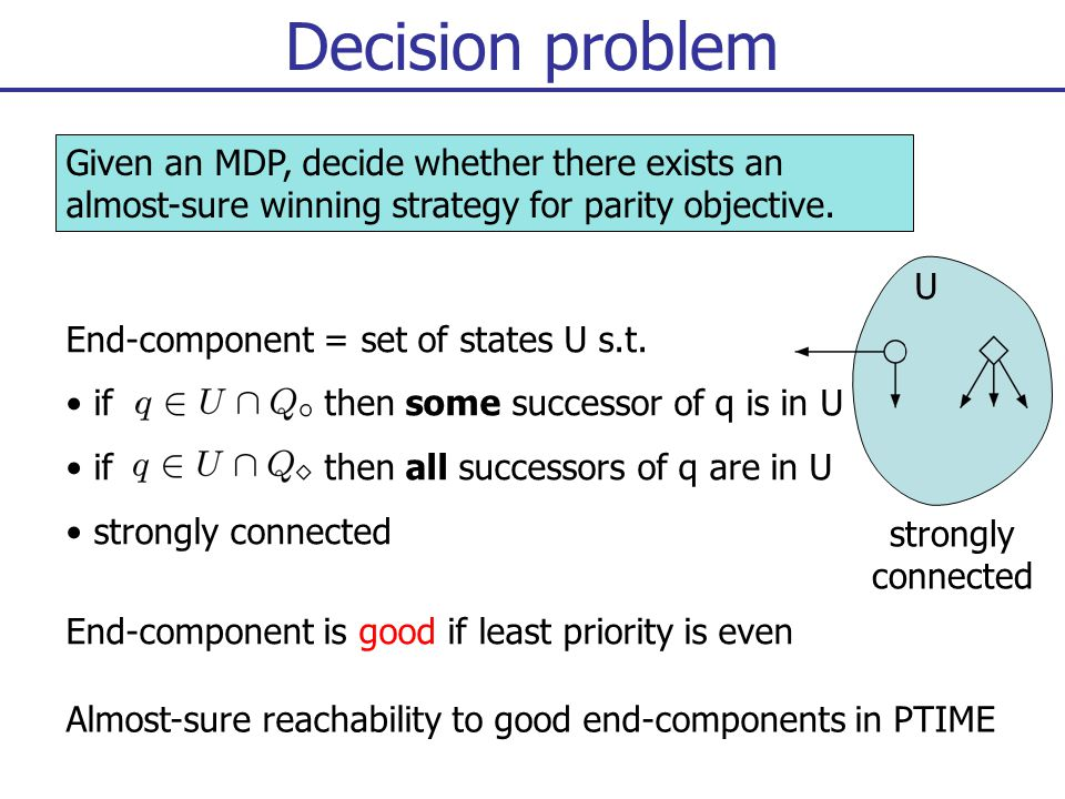 Decision problem End-component is good if least priority is even Almost-sure reachability to good end-components in PTIME strongly connected U Given an MDP, decide whether there exists an almost-sure winning strategy for parity objective.