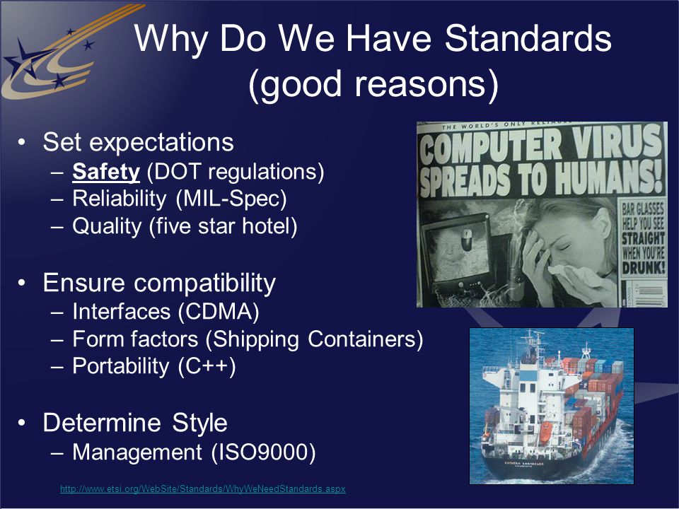 Why Do We Have Standards (good reasons) Set expectations –Safety (DOT regulations) –Reliability (MIL-Spec) –Quality (five star hotel) Ensure compatibi
