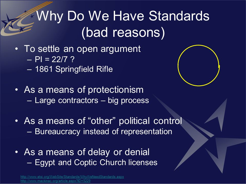 Why Do We Have Standards (bad reasons) To settle an open argument –PI = 22/7 ? –1861 Springfield Rifle As a means of protectionism –Large contractors
