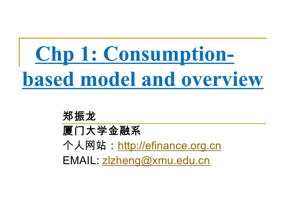 Chp 1: Consumption- based model and overview 郑振龙 厦门大学金融系 个人网站: http://efinance.org.cn http://efinance.org.cn EMAIL: zlzheng@xmu.edu.cnzlzheng@xmu.edu.