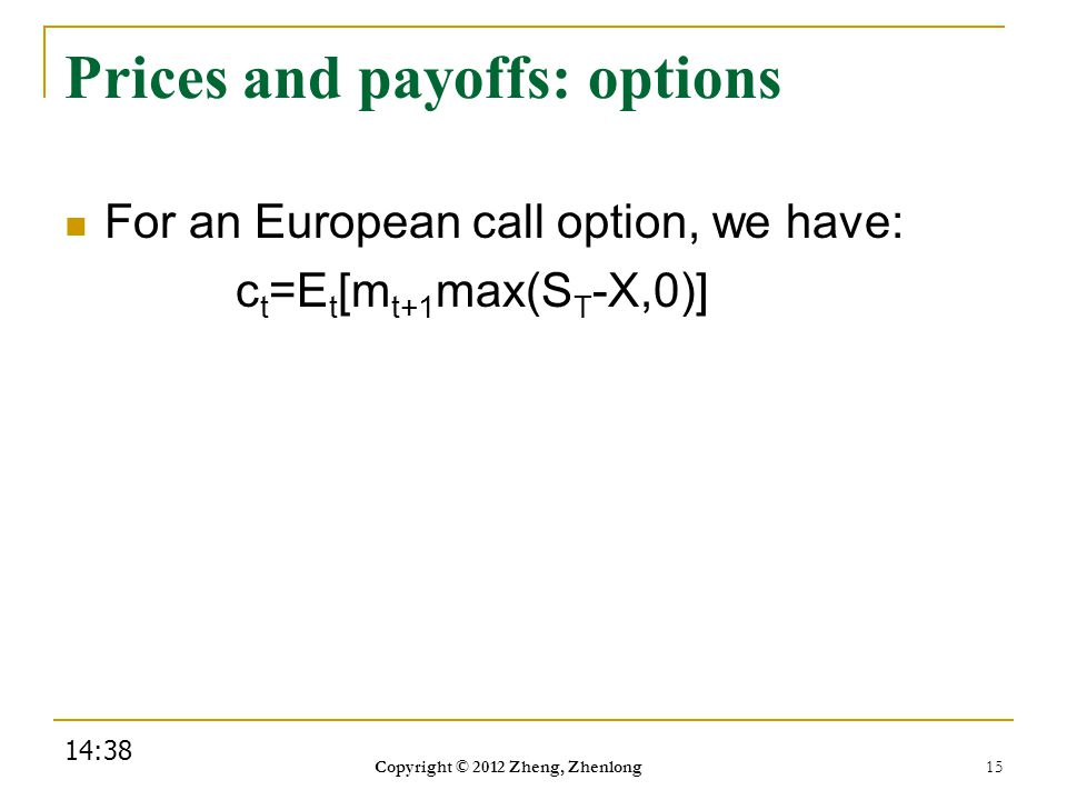 Prices and payoffs: options For an European call option, we have: c t =E t [m t+1 max(S T -X,0)] 14:40 Copyright © 2012 Zheng, Zhenlong 15