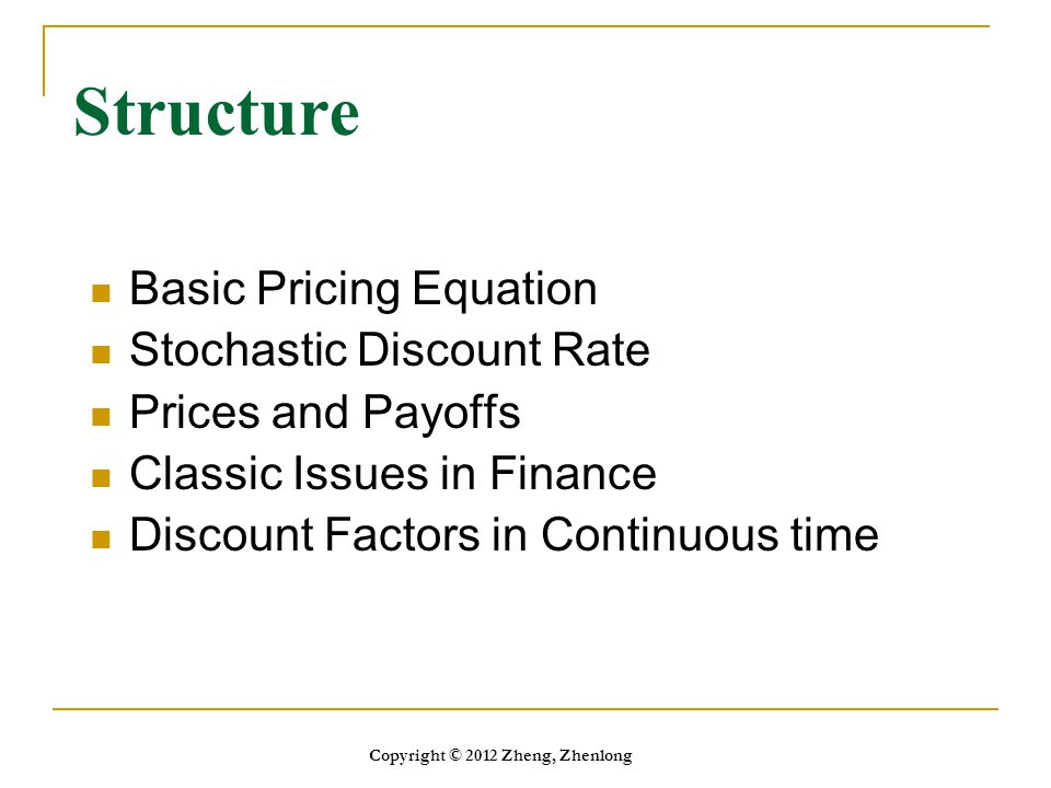 Structure Basic Pricing Equation Stochastic Discount Rate Prices and Payoffs Classic Issues in Finance Discount Factors in Continuous time Copyright ©