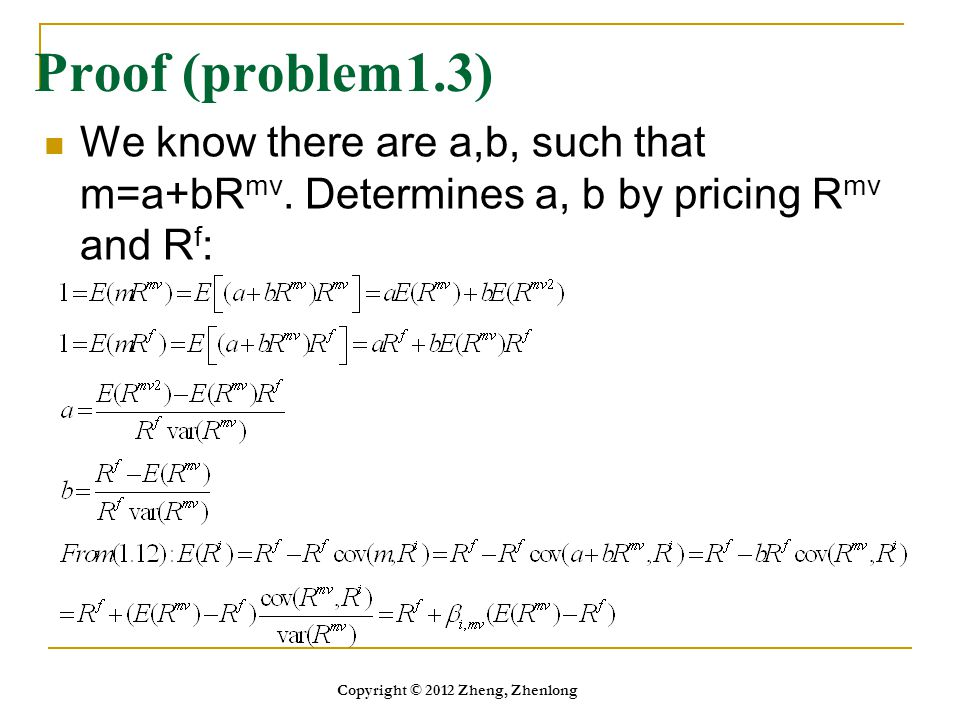 Proof (problem1.3) We know there are a,b, such that m=a+bR mv. Determines a, b by pricing R mv and R f : Copyright © 2012 Zheng, Zhenlong