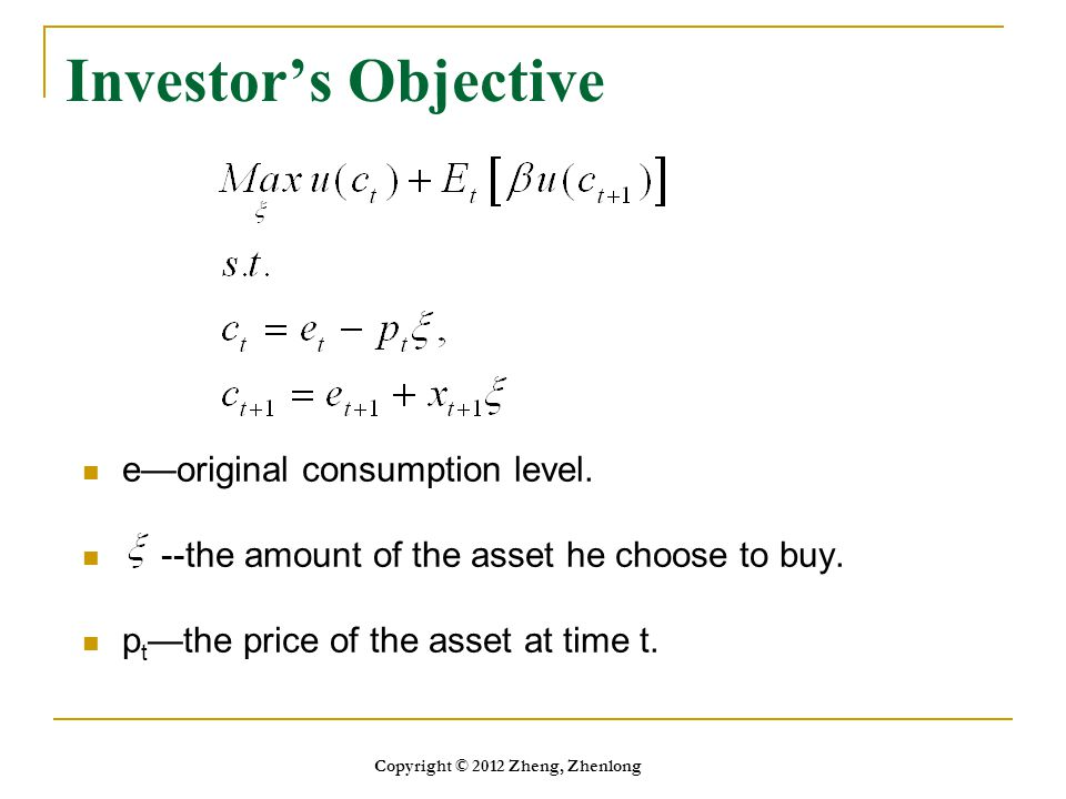 Investor's Objective e—original consumption level. --the amount of the asset he choose to buy. p t —the price of the asset at time t. Copyright © 2012
