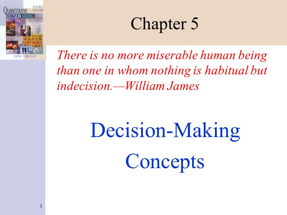 1 Chapter 5 There is no more miserable human being than one in whom nothing is habitual but indecision.—William James Decision-Making Concepts