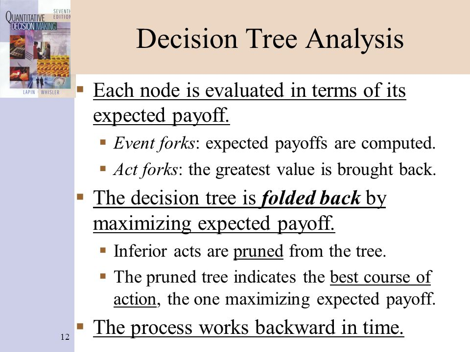 12 Decision Tree Analysis  Each node is evaluated in terms of its expected payoff.  Event forks: expected payoffs are computed.  Act forks: the gre