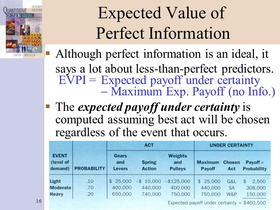 16 Expected Value of Perfect Information  Although perfect information is an ideal, it says a lot about less-than-perfect predictors. EVPI = Expected