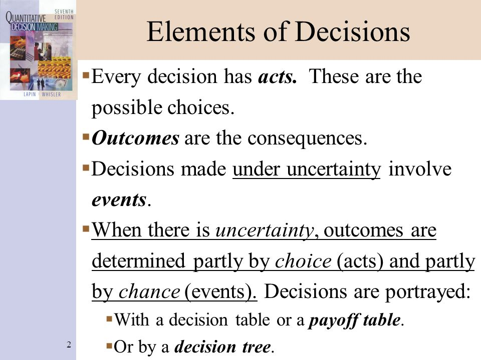 2 Elements of Decisions  Every decision has acts. These are the possible choices.  Outcomes are the consequences.  Decisions made under uncertainty