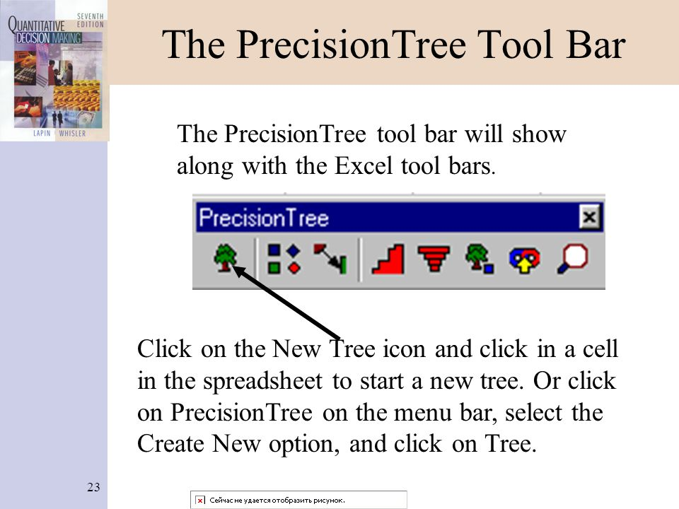 23 The PrecisionTree Tool Bar The PrecisionTree tool bar will show along with the Excel tool bars. Click on the New Tree icon and click in a cell in t