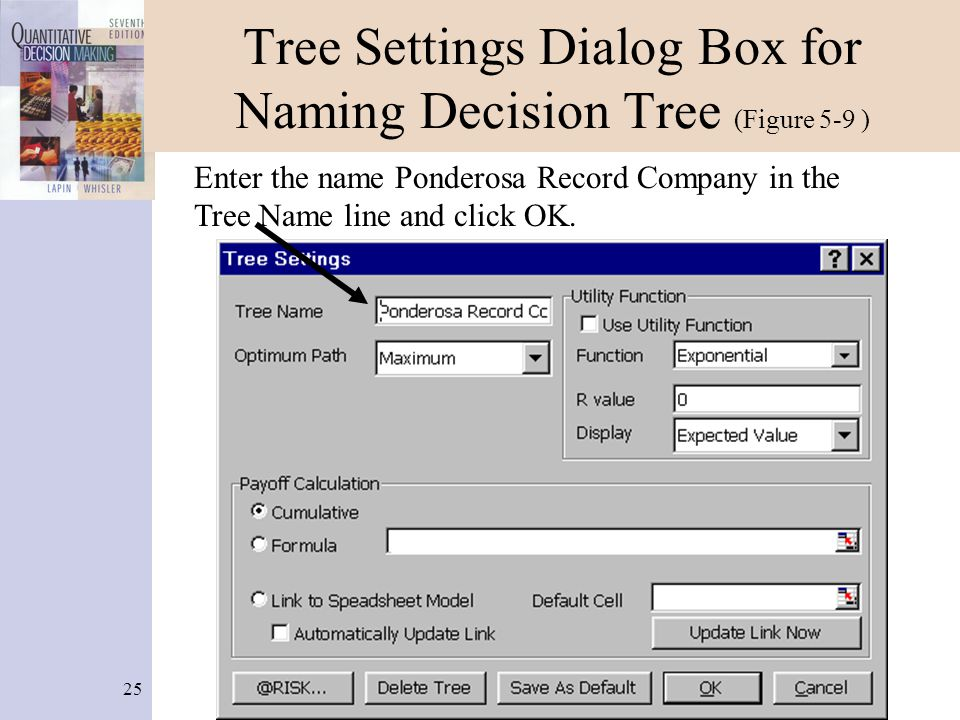 25 Tree Settings Dialog Box for Naming Decision Tree (Figure 5-9 ) Enter the name Ponderosa Record Company in the Tree Name line and click OK.