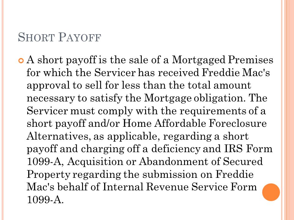 A short payoff is the sale of a Mortgaged Premises for which the Servicer has received Freddie Mac's approval to sell for less than the total amount n