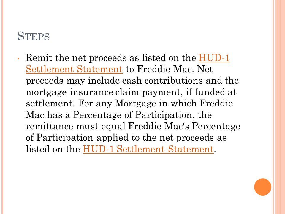 S TEPS Remit the net proceeds as listed on the HUD-1 Settlement Statement to Freddie Mac.