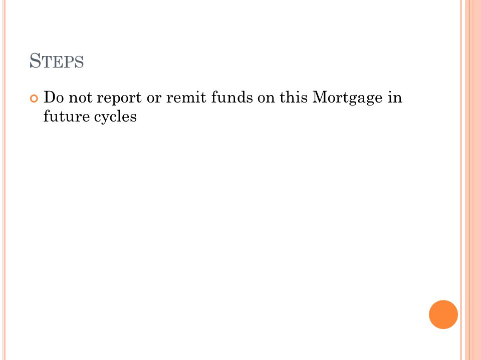 S TEPS Do not report or remit funds on this Mortgage in future cycles