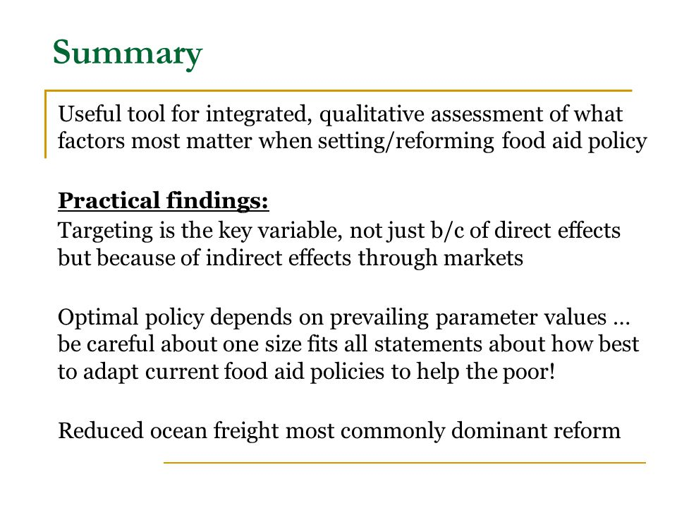 Summary Useful tool for integrated, qualitative assessment of what factors most matter when setting/reforming food aid policy Practical findings: Targeting is the key variable, not just b/c of direct effects but because of indirect effects through markets Optimal policy depends on prevailing parameter values … be careful about one size fits all statements about how best to adapt current food aid policies to help the poor.