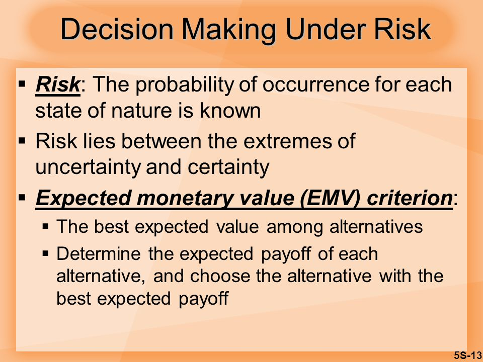 5S-13 Decision Making Under Risk  Risk: The probability of occurrence for each state of nature is known  Risk lies between the extremes of uncertain