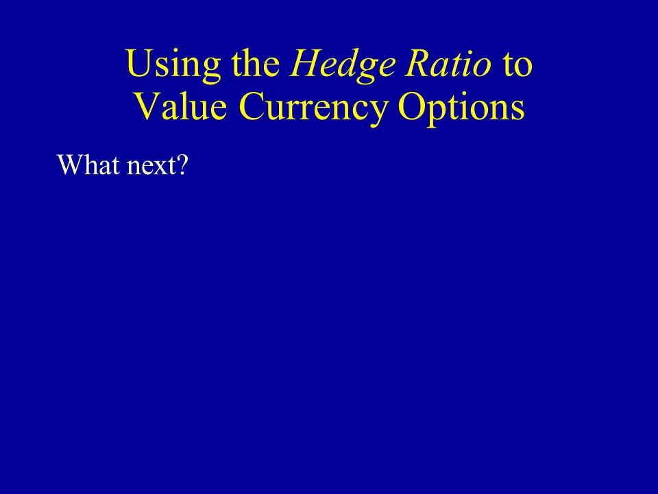Using the Hedge Ratio to Value Currency Options (also called the option delta) The Hedge Ratio indicates the number of call options required to replicate one unit (in this case, one $) of the underlying asset.