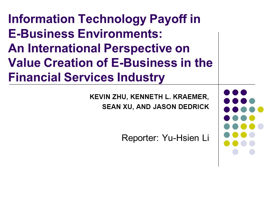 Information Technology Payoff in E-Business Environments: An International Perspective on Value Creation of E-Business in the Financial Services Industry KEVIN ZHU, KENNETH L.