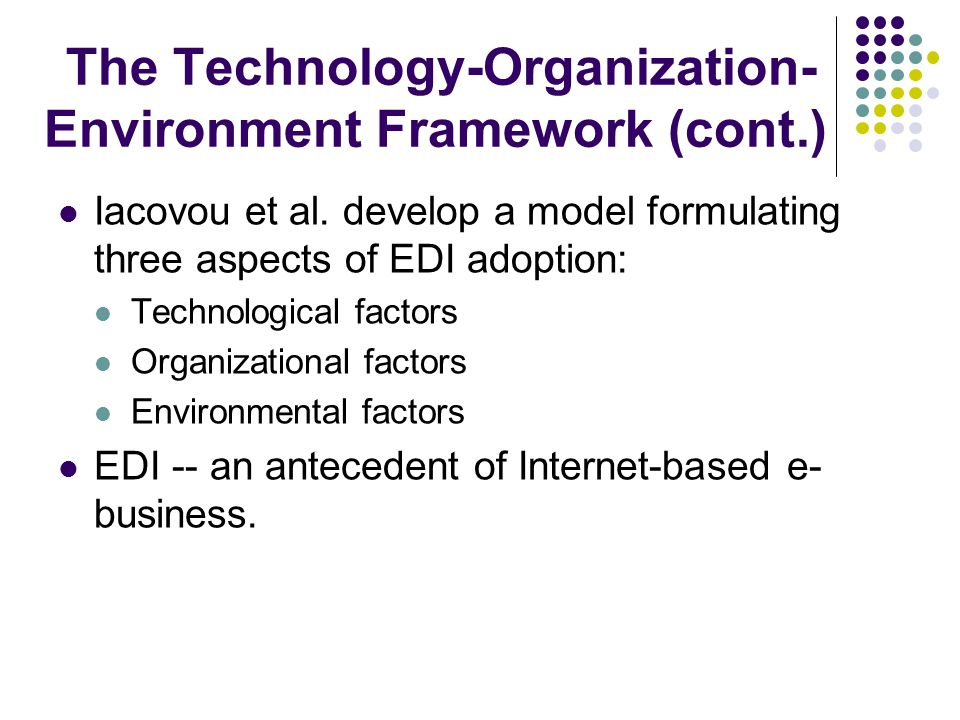 The Technology-Organization- Environment Framework (cont.) Iacovou et al.