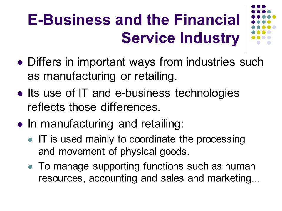 E-Business and the Financial Service Industry Differs in important ways from industries such as manufacturing or retailing.