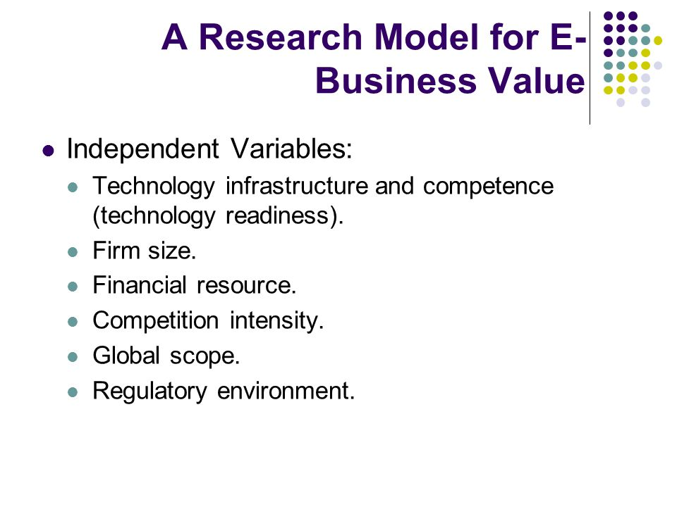 A Research Model for E- Business Value Independent Variables: Technology infrastructure and competence (technology readiness).