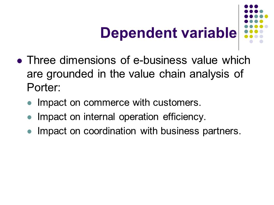 Dependent variable Three dimensions of e-business value which are grounded in the value chain analysis of Porter: Impact on commerce with customers.