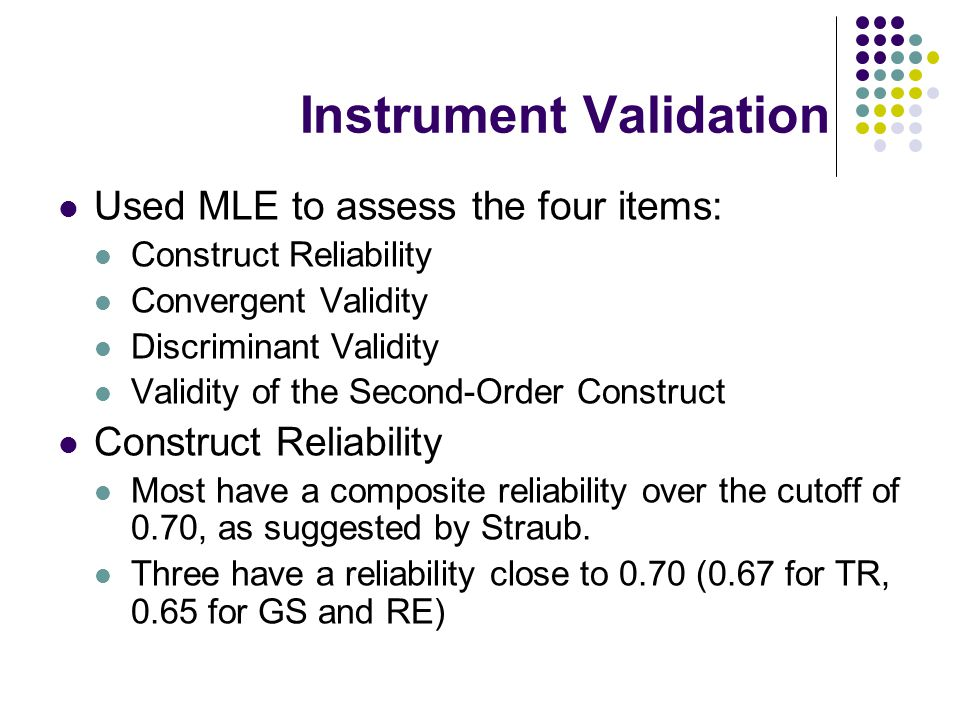 Instrument Validation Used MLE to assess the four items: Construct Reliability Convergent Validity Discriminant Validity Validity of the Second-Order Construct Construct Reliability Most have a composite reliability over the cutoff of 0.70, as suggested by Straub.