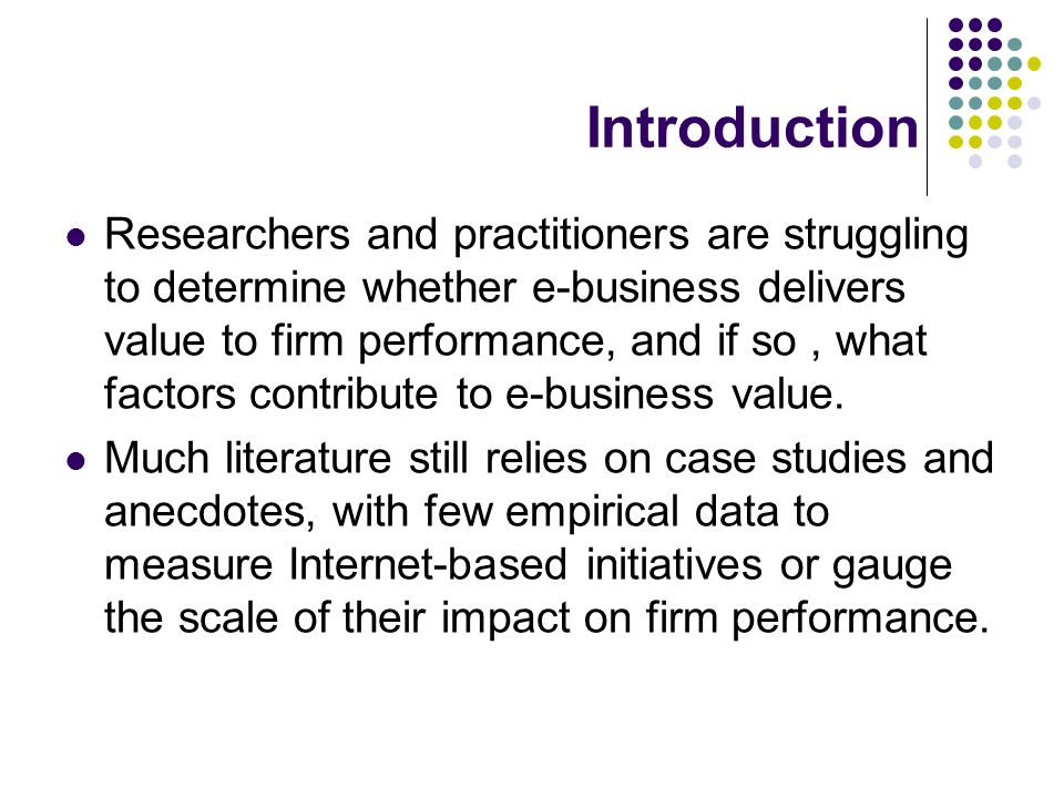 Introduction Researchers and practitioners are struggling to determine whether e-business delivers value to firm performance, and if so, what factors contribute to e-business value.