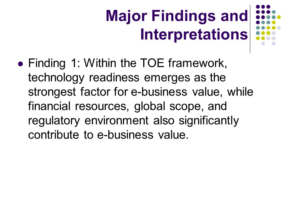 Major Findings and Interpretations Finding 1: Within the TOE framework, technology readiness emerges as the strongest factor for e-business value, while financial resources, global scope, and regulatory environment also significantly contribute to e-business value.
