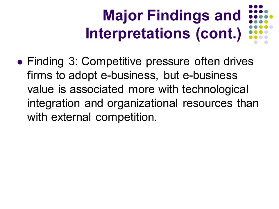 Major Findings and Interpretations (cont.) Finding 3: Competitive pressure often drives firms to adopt e-business, but e-business value is associated more with technological integration and organizational resources than with external competition.
