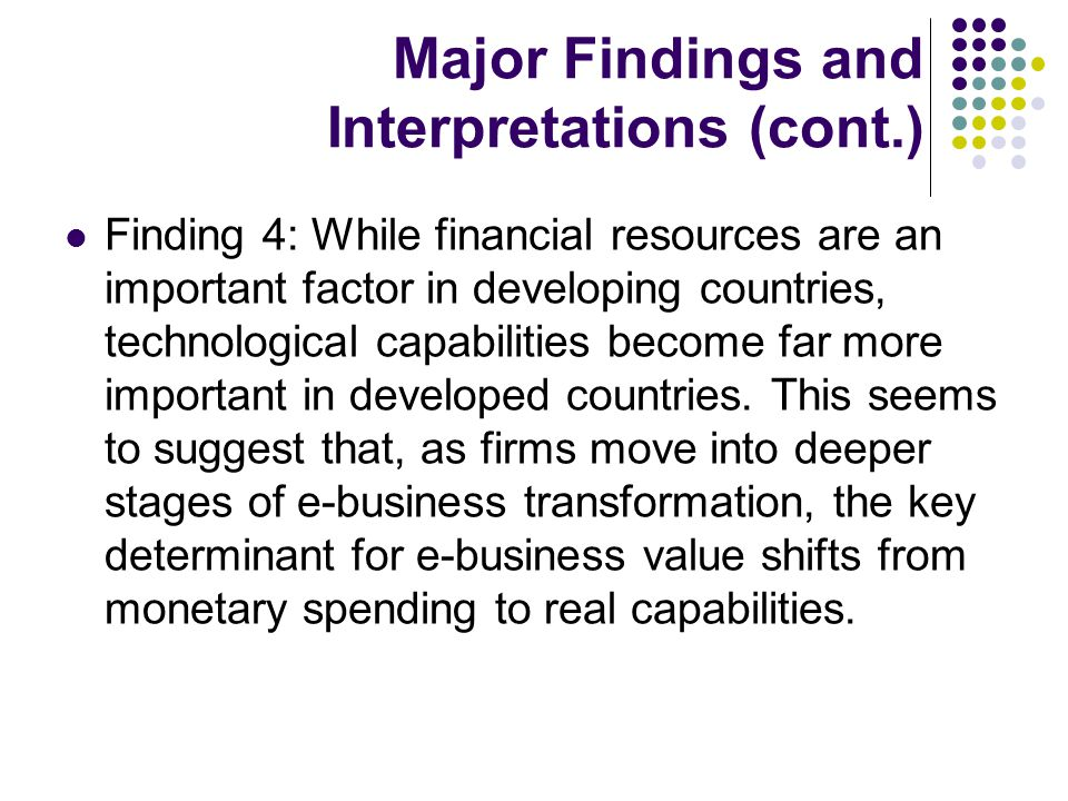 Major Findings and Interpretations (cont.) Finding 4: While financial resources are an important factor in developing countries, technological capabilities become far more important in developed countries.
