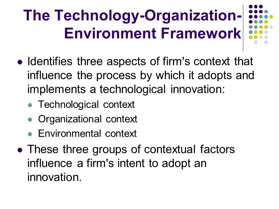 The Technology-Organization- Environment Framework Identifies three aspects of firm s context that influence the process by which it adopts and implements a technological innovation: Technological context Organizational context Environmental context These three groups of contextual factors influence a firm s intent to adopt an innovation.