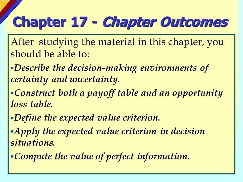 Chapter 17 - Chapter Outcomes (continued) After studying the material in this chapter, you should be able to:  Develop a decision tree and explain how it can aid decision making in an uncertain environment.