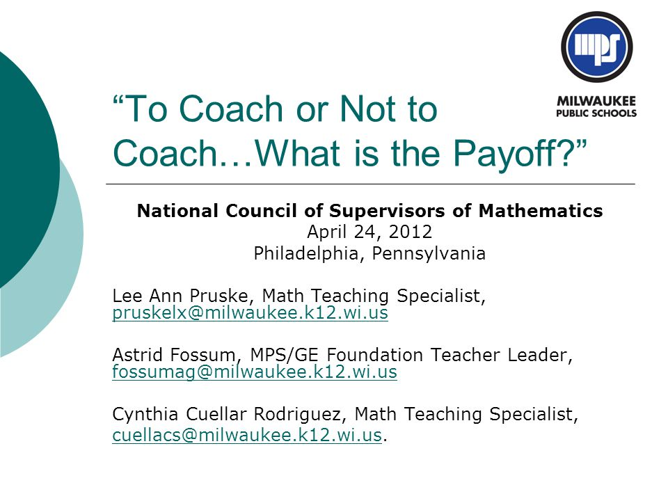 """To Coach or Not to Coach…What is the Payoff?"" National Council of Supervisors of Mathematics April 24, 2012 Philadelphia, Pennsylvania Lee Ann Pruske"