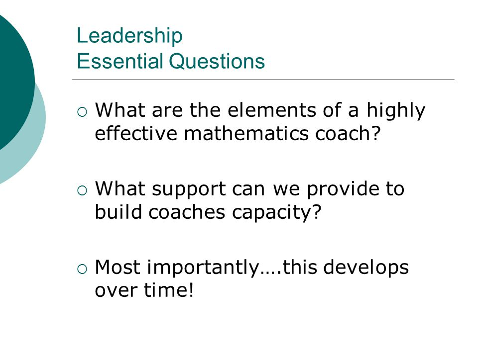 Leadership Essential Questions  What are the elements of a highly effective mathematics coach?  What support can we provide to build coaches capacit