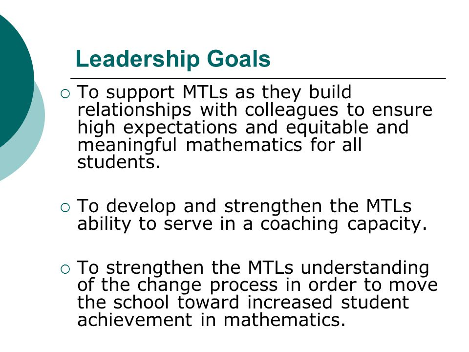 Leadership Goals  To support MTLs as they build relationships with colleagues to ensure high expectations and equitable and meaningful mathematics fo