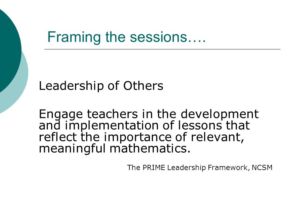 Framing the sessions…. Leadership of Others Engage teachers in the development and implementation of lessons that reflect the importance of relevant,
