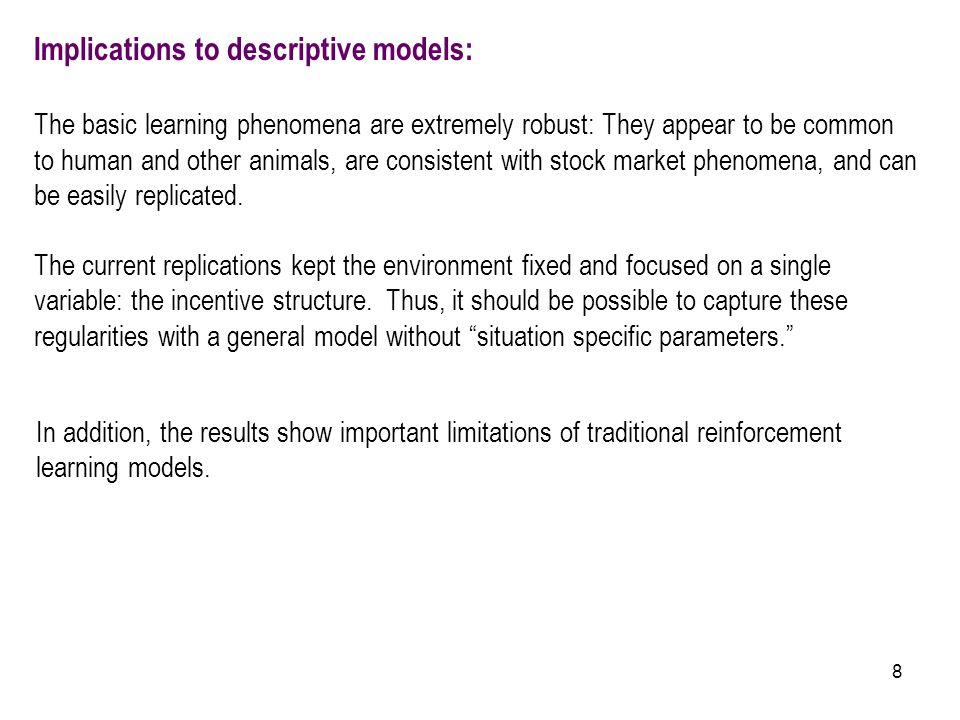 8 Implications to descriptive models: The basic learning phenomena are extremely robust: They appear to be common to human and other animals, are cons